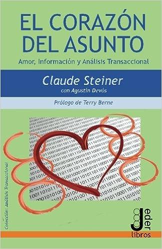 El Corazón del Asunto: Amor, Información y Análisis Transaccional (Spanish Edition): Claude Steiner, Agustín Devós Cerezo, Terry Berne: 9788494484612: ...