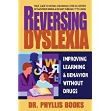 Reversing Dyslexia: Your Guide to Helping Children Recover Self-Esteem, Retrain Their Brains & Reclaim Their Ability to Learn
