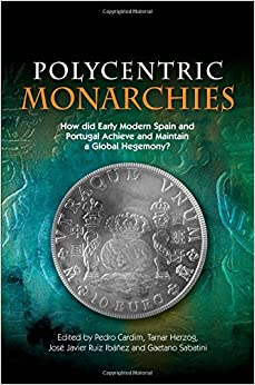 Book Polycentric Monarchies: How Did Early Modern Spain & Portugal Achieve & Maintain a Global Hegemony?