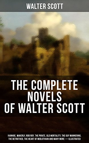 The Complete Novels of Walter Scott:  Ivanhoe, Waverly, Rob Roy, The Pirate, Old Mortality, The Guy Mannering, The Betrothed, The Heart of Midlothian and ... from Benedictine Sources… (English Edition)