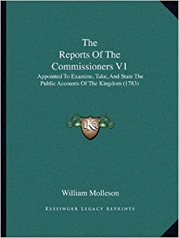 Book The Reports of the Commissioners V1 the Reports of the Commissioners V1: Appointed to Examine, Take, and State the Public Accounts Ofappointed to ... of the Kingdom (1783) the Kingdom (1783)