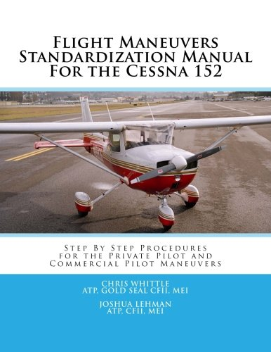 Flight Maneuvers Standardization Manual For the Cessna 152: Step By Step Procedures for the Private Pilot Maneuvers