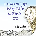 I Gave Up My Life to Find IT | Jule Gaige