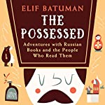 The Possessed: Adventures with Russian Books and the People Who Read Them | Elif Batuman