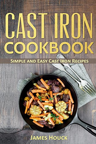 Cast Iron Cookbook: Cast Iron Skillet Cookbook with Quick and Easy to Cook Recipes by James Houck