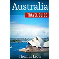 Australia Travel Guide: The Real Travel Guide From The Real Traveler. All You Need To Know About Australia.