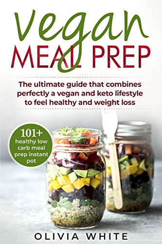 Vegan Meal Prep: The Ultimate Guide that Combines Perfectly a Vegan and Keto Lifestyle to Feel Healthy and Weight Loss by Olivia White
