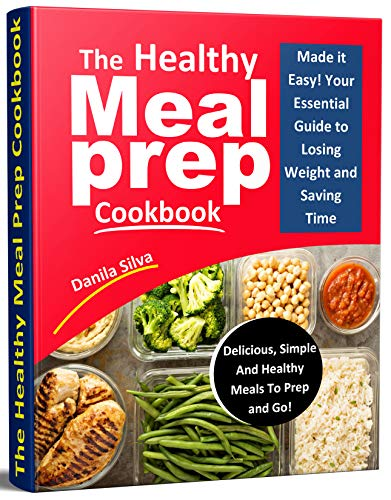 The Healthy Meal Prep Cookbook: Made it Easy! Your Essential Guide To Losing Weight And Saving Time - Delicious, Simple And Healthy Meals To Prep and Go! by Danila Silva