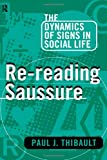 Re-reading Saussure: The Dynamics of Signs in Social Life, Paul J. Thibault, 0415104106