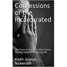 Confessions of the Incarcerated: The Faces & Voices of Men: Some Serving Time/Some Doing Life