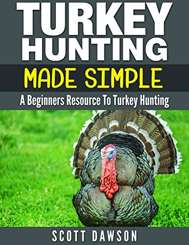 Turkey Hunting Made Simple: A Beginners Resource to Turkey Hunting by [Dawson, Scott]