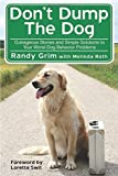 Don't Dump the Dog: Outrageous Stories and Simple Solutions to Your Worst Dog Behavior Problems by Randy Grim (2009-08-01)