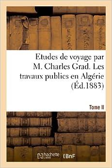 Book Etudes de Voyage Par M. Charles Grad, Tome II. Les Travaux Publics En Algerie (Histoire)