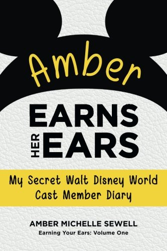 Amber Earns Her Ears: My Secret Walt Disney World Cast Member Diary (Earning Your Ears) (Volume (Disney Cast Member)