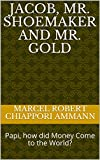 Jacob, Mr. Shoemaker and Mr. Gold: Papi, how did Money Come to the World? (Children Stories)