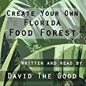 Create Your Own Florida Food Forest Audiobook by  David The Good Narrated by  David The Good