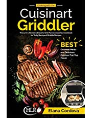 Cooking with the Cuisinart Griddler: The 5-in-1 Nonstick Electric Grill Pan Accessories Cookbook for Tasty Backyard Griddle Recipes: Best Gourmet Meals and Delicious Outdoor Flat-Top Flavor