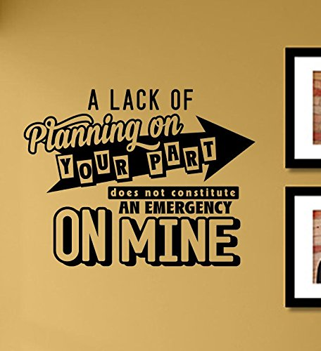 A lack of planning on your part does not constitute an emergency on mine Vinyl Wall Art Decal (Planning Framed)