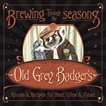 Brewing Through the Seasons: Old Grey Badger's Rituals & Recipes for Beer, Wine & Mead