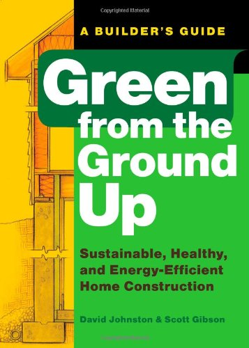 Green-from-the-Ground-Up-Sustainable-Healthy-and-Energy-Efficient-Home-Construction-Builders-Guide