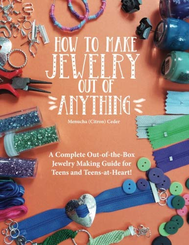 How to Make Jewelry Out of Anything: A Complete Out-of-the-Box Jewelry Making Guide for Teens and Teens-at-Heart! (Things To Make Out Of Recycled Items)