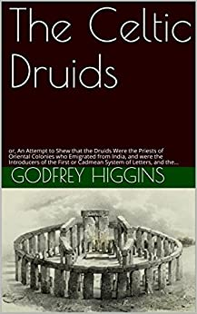 The Celtic Druids: or, An Attempt to Shew that the Druids Were the Priests of Oriental Colonies who Emigrated from India, and were the Introducers of the First or Cadmean System of Letters, and the. by [Higgins, Godfrey]