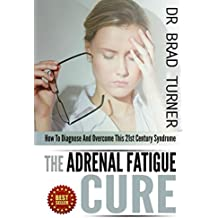 Adrenal Fatigue: Cure: How To Diagnose And Overcome This 21st Century Syndrome (Stress, Anxiety, Hormones, Belly Fat, Diet,How, Health, Restore, Adrenal ... (The Doctor's Smarter Self Healing Series)
