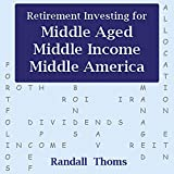 Retirement Investing for Middle-Aged, Middle Income, Middle America: How to Successfully Self-Manage Your Retirement Portfolio