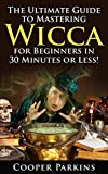 Wicca: The Ultimate Guide to Mastering Wicca for Beginners in 30 Minutes of Less! (Wicca - Wicca for Beginners - Witchcraft -Paganism - Magick - Spells and Rituals)
