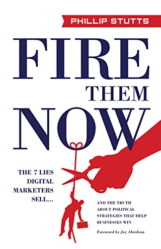 Fire Them Now: The 7 Lies Digital Marketers Sell...And the Truth about Political Strategies that Help Businesses Win cover