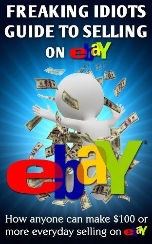 Freaking Idiots Guide to Selling on eBay: How anyone can make $100 or more  everyday selling on eBay (EBay Selling Made Easy Book 1)