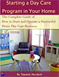 Starting a Day Care Program in Your Home: The Complete Guide to How to Start and Operate a Home Day Care Business
