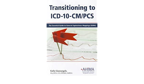 Transitioning to ICD-10-CM/PCS: The Essential Guide to ... on