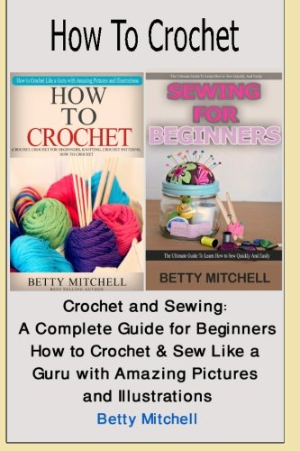How to Crochet: Crochet and Sewing: A Complete Guide for Beginners. How to Crochet & Sew Like a Guru with Amazing Pictures and Illustrations (Crochet, ... How to Sew, Sewing for beginners) (Volume 3) PDF ePub book