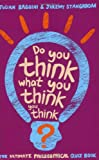 Do You Think What You Think You Think?: The Ultimate Philosophy Quizbook