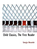 Child Classics, the First Reader, Georgia Alexander, 0554823659