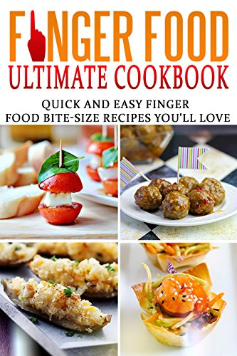 Finger food ultimate cookbook quick and easy finger food bite size finger food ultimate cookbook quick and easy finger food bite size recipes you forumfinder Choice Image