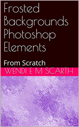 Frosted Backgrounds Photoshop Elements: From Scratch (Photoshop Elements Made Easy Book 105)