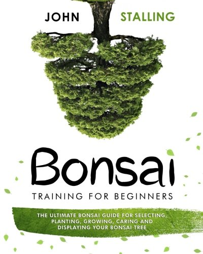 Bonsai training for Beginners: The Ultimate Bonsai Guide for Selecting, Planting, Growing, Caring and Displaying your Bonsai Tree