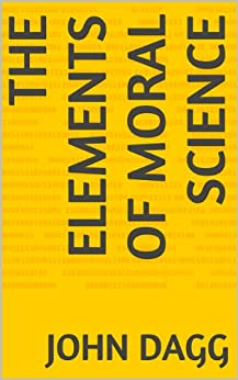 The Elements Of Moral Science (English Edition) de [Dagg, John]