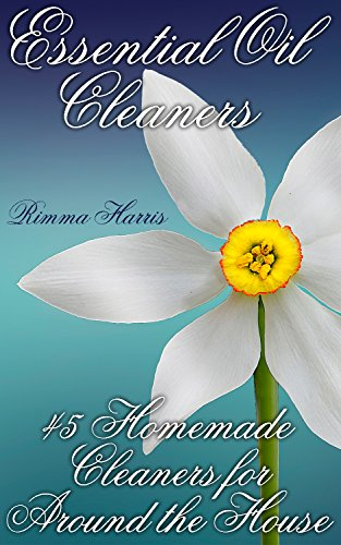 Essential Oil Cleaners: 45 Homemade Cleaners for Around the House: (Homemade Cleaners, Natural Cleaners) by [Harris, Rimma ]