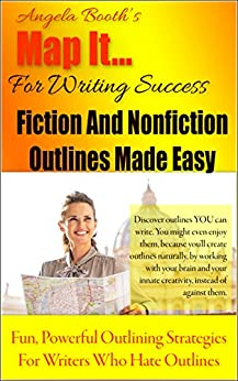 Map It: For Writing Success - Fiction And Nonfiction Outlines Made Easy: Fun, Powerful Outlining Strategies For Writers Who Hate Outlines by [Booth, Angela]