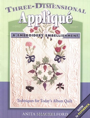 Three-Dimensional Applique and Embroidery Embellishment: Techniques for Today's Album Quilt