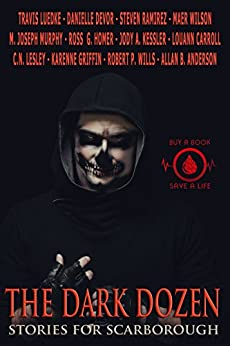 The Dark Dozen: Stories for Scarborough by [Luedke, Travis, Lesley, C.N., DeVor, Danielle, Ramirez, Steven, Wilson, Maer, Kessler, Jody A., Carroll, Louann, Homer, Ross, Murphy, M. Joseph, Griffin, Karenne]