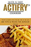 Quick and Easy Actifry Cookbook: Crispy and hearty fries for any time of the day, and tips and tricks for superior fries