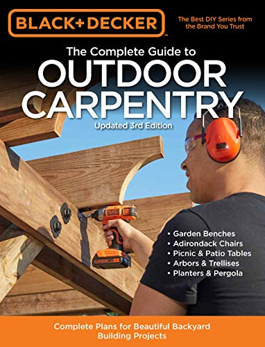 Black & Decker The Complete Guide to Outdoor Carpentry Updated 3rd Edition: Complete Plans for Beautiful Backyard Building Projects (Black & Decker Complete Guide) (Ideas Backyard Easy Patio)