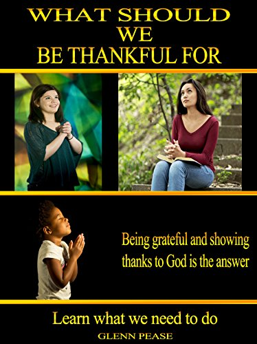 What should we be thankful for: Being grateful and showing thanks to God is the answer by [Pease, Steve]