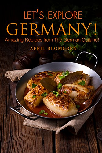 Let's Explore Germany!: Amazing Recipes from The German Cuisine! by April Blomgren