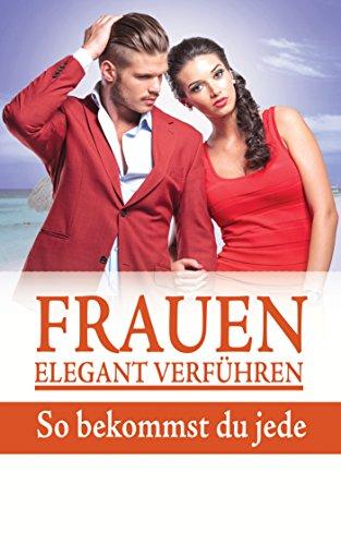 Frauen elegant verführen: So bekommst du jede (German Edition) (Elegant Männer)
