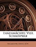 Innenmächte; Vier Schauspiele, Ernst Bacmeister, Bacmeister Ernst 1874-, 1172267421
